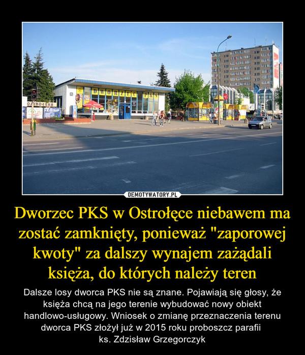 """Dworzec PKS w Ostrołęce niebawem ma zostać zamknięty, ponieważ """"zaporowej kwoty"""" za dalszy wynajem zażądali księża, do których należy teren – Dalsze losy dworca PKS nie są znane. Pojawiają się głosy, że księża chcą na jego terenie wybudować nowy obiekt handlowo-usługowy. Wniosek o zmianę przeznaczenia terenu dworca PKS złożył już w 2015 roku proboszcz parafii ks. Zdzisław Grzegorczyk"""