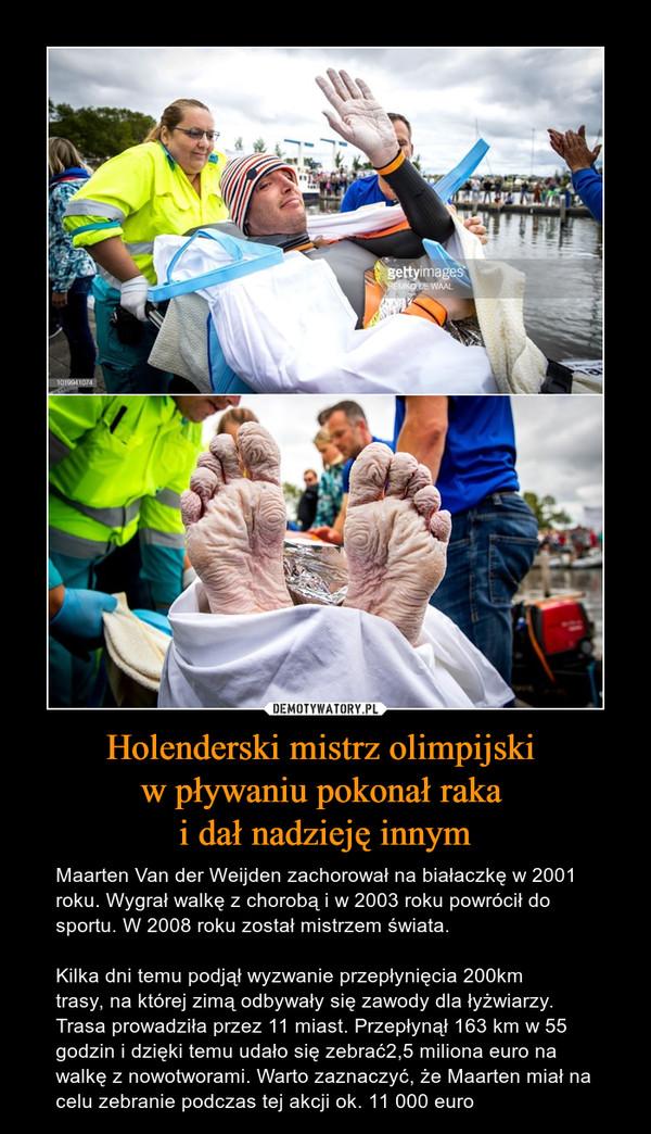 Holenderski mistrz olimpijski w pływaniu pokonał raka i dał nadzieję innym – Maarten Van der Weijden zachorował na białaczkę w 2001 roku. Wygrał walkę z chorobą i w 2003 roku powrócił do sportu. W 2008 roku został mistrzem świata.Kilka dni temu podjął wyzwanie przepłynięcia 200km trasy, na której zimą odbywały się zawody dla łyżwiarzy. Trasa prowadziła przez 11 miast. Przepłynął 163 km w 55 godzin i dzięki temu udało się zebrać2,5 miliona euro na walkę z nowotworami. Warto zaznaczyć, że Maarten miał na celu zebranie podczas tej akcji ok. 11 000 euro