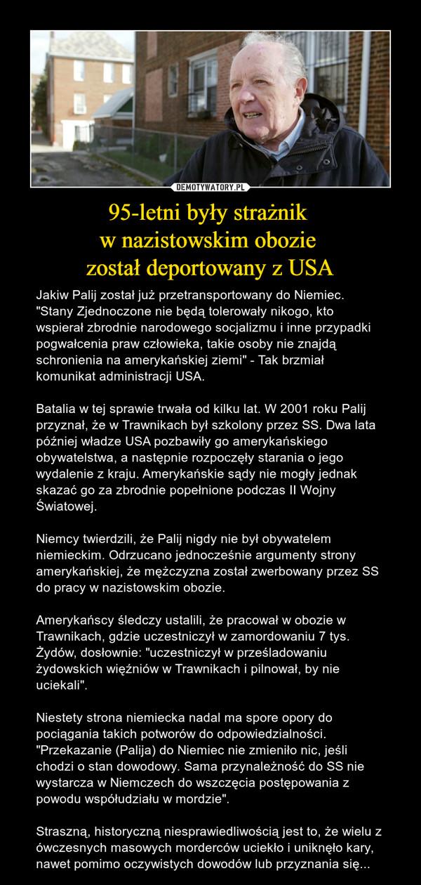 """95-letni były strażnik w nazistowskim obozie został deportowany z USA – Jakiw Palij został już przetransportowany do Niemiec. """"Stany Zjednoczone nie będą tolerowały nikogo, kto wspierał zbrodnie narodowego socjalizmu i inne przypadki pogwałcenia praw człowieka, takie osoby nie znajdą schronienia na amerykańskiej ziemi"""" - Tak brzmiał komunikat administracji USA. Batalia w tej sprawie trwała od kilku lat. W 2001 roku Palij przyznał, że w Trawnikach był szkolony przez SS. Dwa lata później władze USA pozbawiły go amerykańskiego obywatelstwa, a następnie rozpoczęły starania o jego wydalenie z kraju. Amerykańskie sądy nie mogły jednak skazać go za zbrodnie popełnione podczas II Wojny Światowej.Niemcy twierdzili, że Palij nigdy nie był obywatelem niemieckim. Odrzucano jednocześnie argumenty strony amerykańskiej, że mężczyzna został zwerbowany przez SS do pracy w nazistowskim obozie. Amerykańscy śledczy ustalili, że pracował w obozie w Trawnikach, gdzie uczestniczył w zamordowaniu 7 tys. Żydów, dosłownie: """"uczestniczył w prześladowaniu żydowskich więźniów w Trawnikach i pilnował, by nie uciekali"""".Niestety strona niemiecka nadal ma spore opory do pociągania takich potworów do odpowiedzialności. """"Przekazanie (Palija) do Niemiec nie zmieniło nic, jeśli chodzi o stan dowodowy. Sama przynależność do SS nie wystarcza w Niemczech do wszczęcia postępowania z powodu współudziału w mordzie"""".Straszną, historyczną niesprawiedliwością jest to, że wielu z ówczesnych masowych morderców uciekło i uniknęło kary, nawet pomimo oczywistych dowodów lub przyznania się..."""