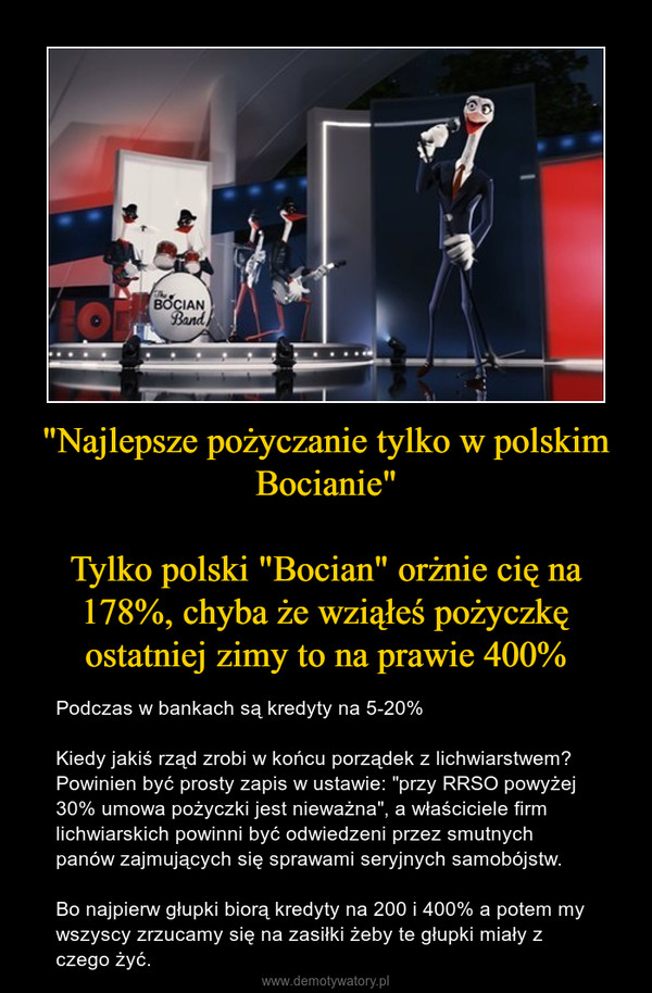 """""""Najlepsze pożyczanie tylko w polskim Bocianie""""Tylko polski """"Bocian"""" orżnie cię na 178%, chyba że wziąłeś pożyczkę ostatniej zimy to na prawie 400% – Podczas w bankach są kredyty na 5-20%Kiedy jakiś rząd zrobi w końcu porządek z lichwiarstwem? Powinien być prosty zapis w ustawie: """"przy RRSO powyżej 30% umowa pożyczki jest nieważna"""", a właściciele firm lichwiarskich powinni być odwiedzeni przez smutnych panów zajmujących się sprawami seryjnych samobójstw.Bo najpierw głupki biorą kredyty na 200 i 400% a potem my wszyscy zrzucamy się na zasiłki żeby te głupki miały z czego żyć."""
