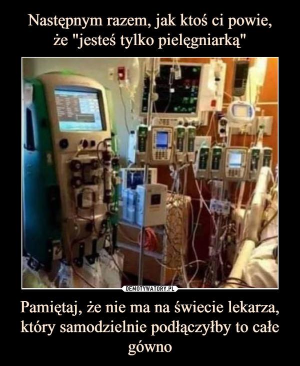 Pamiętaj, że nie ma na świecie lekarza, który samodzielnie podłączyłby to całe gówno –
