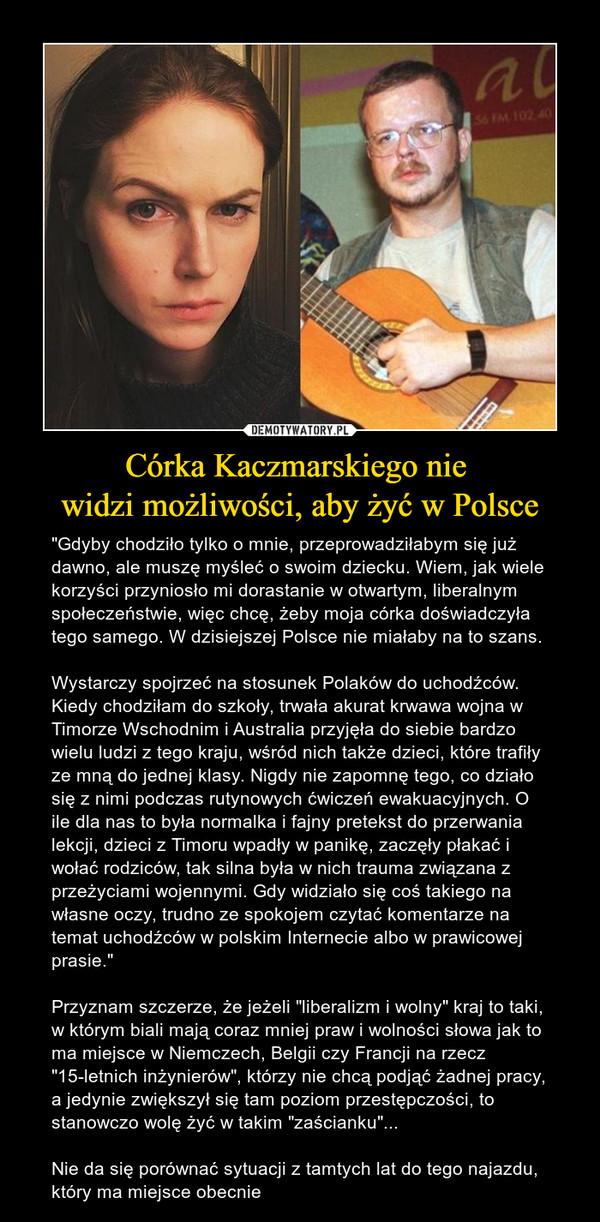 """Córka Kaczmarskiego nie widzi możliwości, aby żyć w Polsce – """"Gdyby chodziło tylko o mnie, przeprowadziłabym się już dawno, ale muszę myśleć o swoim dziecku. Wiem, jak wiele korzyści przyniosło mi dorastanie w otwartym, liberalnym społeczeństwie, więc chcę, żeby moja córka doświadczyła tego samego. W dzisiejszej Polsce nie miałaby na to szans.Wystarczy spojrzeć na stosunek Polaków do uchodźców. Kiedy chodziłam do szkoły, trwała akurat krwawa wojna w Timorze Wschodnim i Australia przyjęła do siebie bardzo wielu ludzi z tego kraju, wśród nich także dzieci, które trafiły ze mną do jednej klasy. Nigdy nie zapomnę tego, co działo się z nimi podczas rutynowych ćwiczeń ewakuacyjnych. O ile dla nas to była normalka i fajny pretekst do przerwania lekcji, dzieci z Timoru wpadły w panikę, zaczęły płakać i wołać rodziców, tak silna była w nich trauma związana z przeżyciami wojennymi. Gdy widziało się coś takiego na własne oczy, trudno ze spokojem czytać komentarze na temat uchodźców w polskim Internecie albo w prawicowej prasie.""""Przyznam szczerze, że jeżeli """"liberalizm i wolny"""" kraj to taki, w którym biali mają coraz mniej praw i wolności słowa jak to ma miejsce w Niemczech, Belgii czy Francji na rzecz """"15-letnich inżynierów"""", którzy nie chcą podjąć żadnej pracy, a jedynie zwiększył się tam poziom przestępczości, to stanowczo wolę żyć w takim """"zaścianku""""... Nie da się porównać sytuacji z tamtych lat do tego najazdu, który ma miejsce obecnie"""