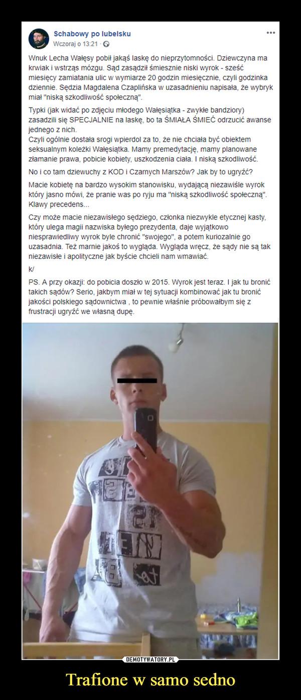 """Trafione w samo sedno –  00 Schabowy po lubelsku Wczoraj o 13:26 G Wnuk Lecha Wałęsy pobił jakąś laskę do nieprzytomności. Dziewczyna ma krwiak i wstrząs mózgu. Sąd zasądził śmiesznie niski wyrok - sześć miesięcy zamiatania ulic w wymiarze 20 godzin miesięcznie, czyli godzinka dziennie. Sędzia Magdalena Czaplińska w uzasadnieniu napisała, że wybryk miał """"niską szkodliwość społeczną"""". Typki (jak widać po zdjęciu młodego Wałęsiątka - zwykłe bandziory) zasadzili się SPECJALNIE na laskę, bo ta ŚMIAŁA ŚMIEĆ odrzucić awanse jednego z nich. Czyli ogólnie dostała srogi wpierdol za to, że nie chciała być obiektem seksualnym koleżki Walęsiątka. Mamy premedytację, mamy planowane złamanie prawa, pobicie kobiety, uszkodzenia ciała. I niską szkodliwość. No i co tam dziewuchy z KOD i Czamych Marszów? Jak by to ugryźć? Macie kobietę na bardzo wysokim stanowisku, wydającą niezawiśle wyrok który jasno mówi, że pranie was po ryju ma """"niską szkodliwość społeczną"""". Klawy precedens... Czy może macie niezawisłego sędziego, członka niezwykle etycznej kasty, który ulega magii nazwiska byłego prezydenta, daje wyjątkowo niesprawiedliwy wyrok byle chronić """"swojego"""", a potem kuriozalnie go uzasadnia. Też mamie jakoś to wygląda. Wygląda wręcz, że sądy nie są tak niezawisłe i apolityczne jak byście chcieli nam wmawiać. ... k/ PS. A przy okazji: do pobicia doszło w 2015. Wyrok jest teraz. I jak tu bronić takich sądów? Serio, jakbym miał w tej sytuacji kombinować jak tu bronić jakości polskiego sądownictwa , to pewnie właśnie próbowałbym się z frustracji ugryźć we własną dupę."""