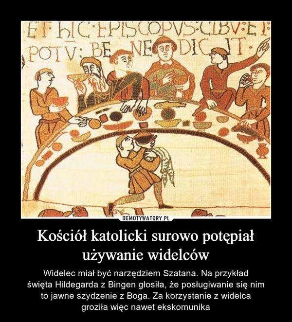 Kościół katolicki surowo potępiał używanie widelców – Widelec miał być narzędziem Szatana. Na przykładświęta Hildegarda z Bingen głosiła, że posługiwanie się nimto jawne szydzenie z Boga. Za korzystanie z widelcagroziła więc nawet ekskomunika
