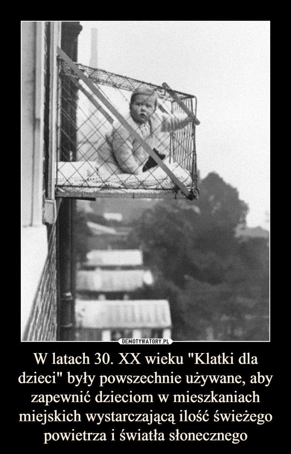 """W latach 30. XX wieku """"Klatki dla dzieci"""" były powszechnie używane, aby zapewnić dzieciom w mieszkaniach miejskich wystarczającą ilość świeżego powietrza i światła słonecznego –"""
