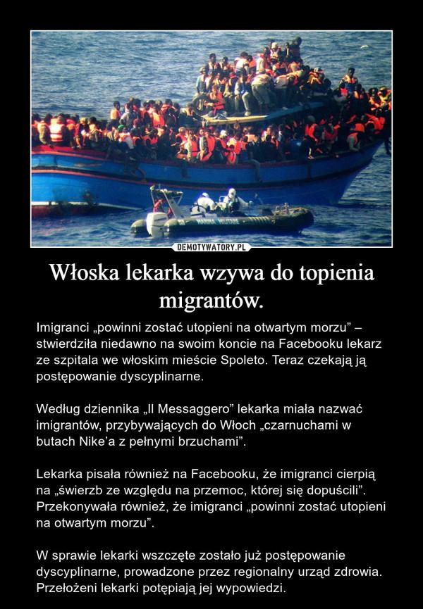 """Włoska lekarka wzywa do topienia migrantów. – Imigranci """"powinni zostać utopieni na otwartym morzu"""" – stwierdziła niedawno na swoim koncie na Facebooku lekarz ze szpitala we włoskim mieście Spoleto. Teraz czekają ją postępowanie dyscyplinarne.Według dziennika """"Il Messaggero"""" lekarka miała nazwać imigrantów, przybywających do Włoch """"czarnuchami w butach Nike'a z pełnymi brzuchami"""".Lekarka pisała również na Facebooku, że imigranci cierpią na """"świerzb ze względu na przemoc, której się dopuścili"""". Przekonywała również, że imigranci """"powinni zostać utopieni na otwartym morzu"""".W sprawie lekarki wszczęte zostało już postępowanie dyscyplinarne, prowadzone przez regionalny urząd zdrowia. Przełożeni lekarki potępiają jej wypowiedzi."""