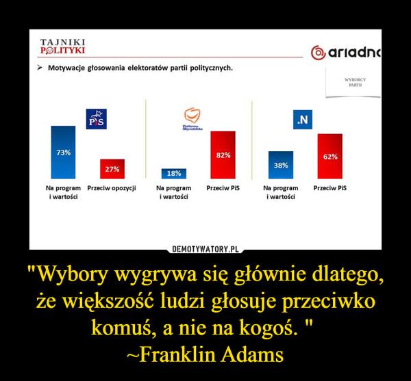 """""""Wybory wygrywa się głównie dlatego, że większość ludzi głosuje przeciwko komuś, a nie na kogoś. """" ~Franklin Adams –"""