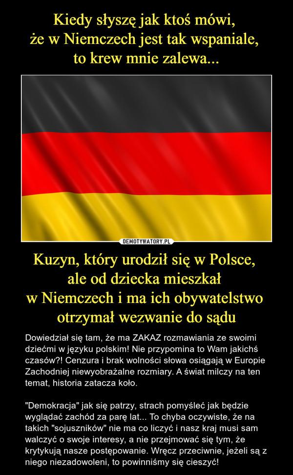 """Kuzyn, który urodził się w Polsce, ale od dziecka mieszkał w Niemczech i ma ich obywatelstwo otrzymał wezwanie do sądu – Dowiedział się tam, że ma ZAKAZ rozmawiania ze swoimi dziećmi w języku polskim! Nie przypomina to Wam jakichś czasów?! Cenzura i brak wolności słowa osiągają w Europie Zachodniej niewyobrażalne rozmiary. A świat milczy na ten temat, historia zatacza koło. """"Demokracja"""" jak się patrzy, strach pomyśleć jak będzie wyglądać zachód za parę lat... To chyba oczywiste, że na takich """"sojuszników"""" nie ma co liczyć i nasz kraj musi sam walczyć o swoje interesy, a nie przejmować się tym, że krytykują nasze postępowanie. Wręcz przeciwnie, jeżeli są z niego niezadowoleni, to powinniśmy się cieszyć!"""