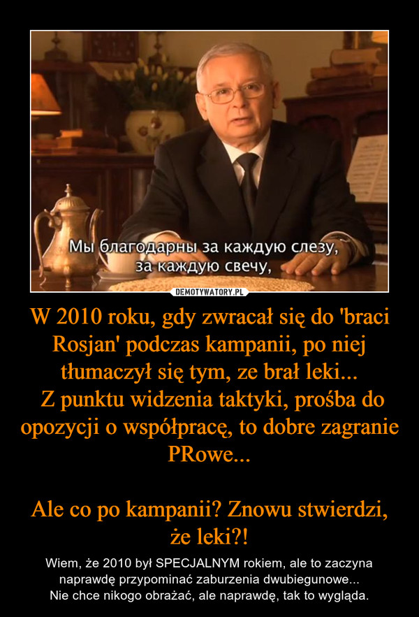 W 2010 roku, gdy zwracał się do 'braci Rosjan' podczas kampanii, po niej tłumaczył się tym, ze brał leki... Z punktu widzenia taktyki, prośba do opozycji o współpracę, to dobre zagranie PRowe...Ale co po kampanii? Znowu stwierdzi, że leki?! – Wiem, że 2010 był SPECJALNYM rokiem, ale to zaczyna naprawdę przypominać zaburzenia dwubiegunowe...Nie chce nikogo obrażać, ale naprawdę, tak to wygląda.
