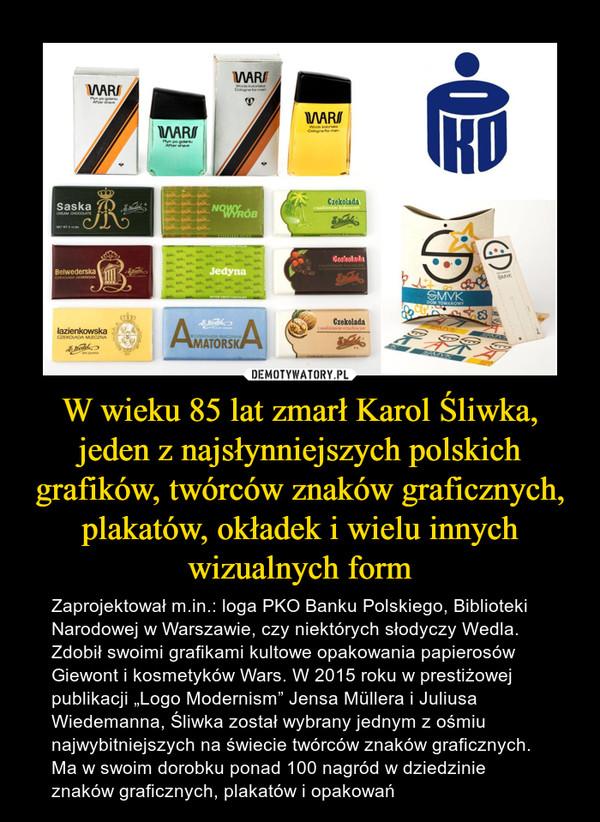 """W wieku 85 lat zmarł Karol Śliwka, jeden z najsłynniejszych polskich grafików, twórców znaków graficznych, plakatów, okładek i wielu innych wizualnych form – Zaprojektował m.in.: loga PKO Banku Polskiego, Biblioteki Narodowej w Warszawie, czy niektórych słodyczy Wedla. Zdobił swoimi grafikami kultowe opakowania papierosów Giewont i kosmetyków Wars. W 2015 roku w prestiżowej publikacji """"Logo Modernism"""" Jensa Müllera i Juliusa Wiedemanna, Śliwka został wybrany jednym z ośmiu najwybitniejszych na świecie twórców znaków graficznych. Ma w swoim dorobku ponad 100 nagród w dziedzinie znaków graficznych, plakatów i opakowań"""
