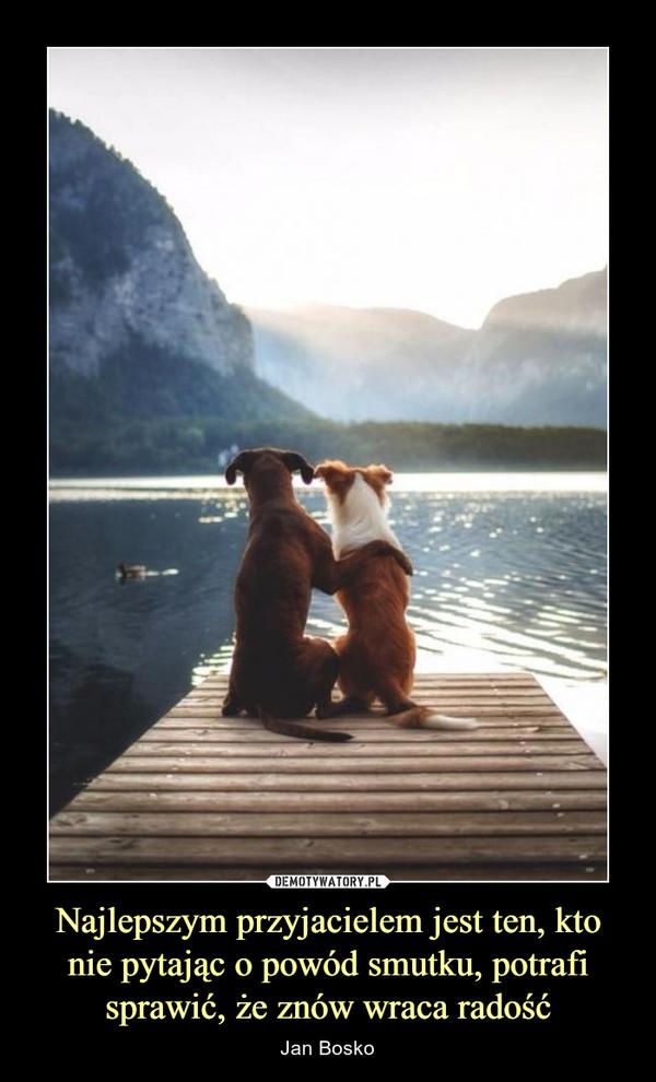 Najlepszym przyjacielem jest ten, kto nie pytając o powód smutku, potrafi sprawić, że znów wraca radość – Jan Bosko