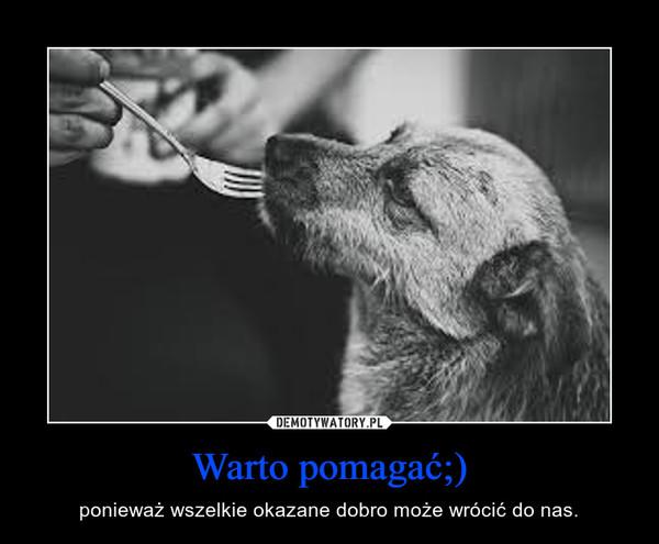 Warto pomagać;) – ponieważ wszelkie okazane dobro może wrócić do nas.
