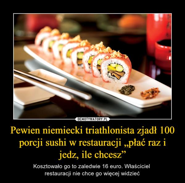 """Pewien niemiecki triathlonista zjadł 100 porcji sushi w restauracji """"płać raz i jedz, ile chcesz"""" – Kosztowało go to zaledwie 16 euro. Właściciel restauracji nie chce go więcej widzieć"""