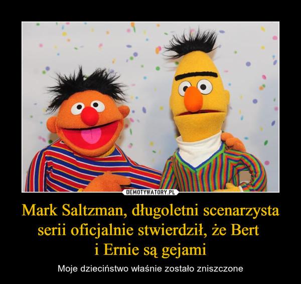 Mark Saltzman, długoletni scenarzysta serii oficjalnie stwierdził, że Bert i Ernie są gejami – Moje dzieciństwo właśnie zostało zniszczone