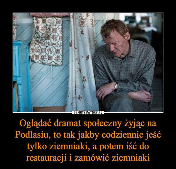 Oglądać dramat społeczny żyjąc na Podlasiu, to tak jakby codziennie jeść tylko ziemniaki, a potem iść do restauracji i zamówić ziemniaki –