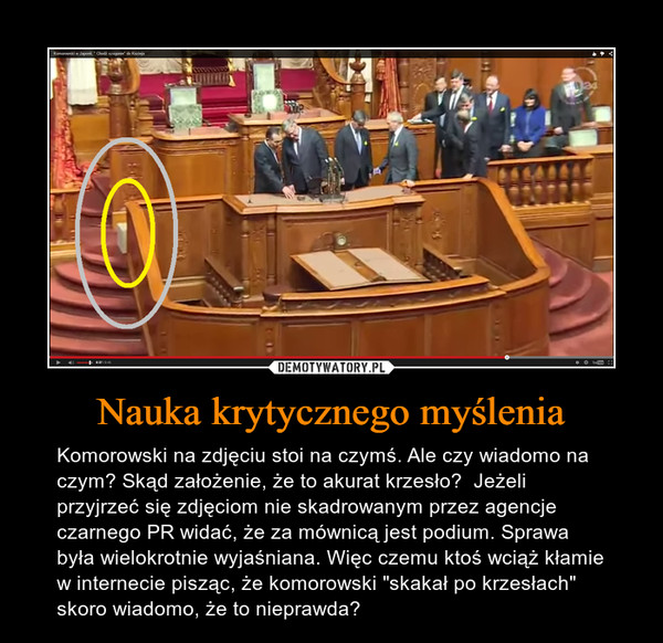 """Nauka krytycznego myślenia – Komorowski na zdjęciu stoi na czymś. Ale czy wiadomo na czym? Skąd założenie, że to akurat krzesło?  Jeżeli przyjrzeć się zdjęciom nie skadrowanym przez agencje czarnego PR widać, że za mównicą jest podium. Sprawa była wielokrotnie wyjaśniana. Więc czemu ktoś wciąż kłamie w internecie pisząc, że komorowski """"skakał po krzesłach"""" skoro wiadomo, że to nieprawda?"""