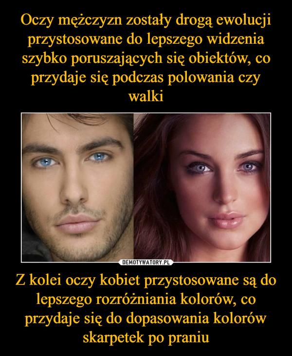 Z kolei oczy kobiet przystosowane są do lepszego rozróżniania kolorów, co przydaje się do dopasowania kolorów skarpetek po praniu –