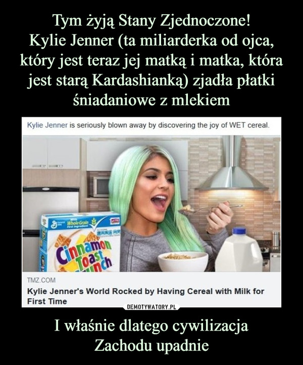 I właśnie dlatego cywilizacjaZachodu upadnie –  Kylie Jenner is seriously blown away by discovering the joy of WET cereal. Kylie Jenner's World Rocked by Having Cereal with Milk for First Time