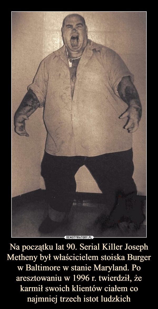 Na początku lat 90. Serial Killer Joseph Metheny był właścicielem stoiska Burger w Baltimore w stanie Maryland. Po aresztowaniu w 1996 r. twierdził, że karmił swoich klientów ciałem co najmniej trzech istot ludzkich –