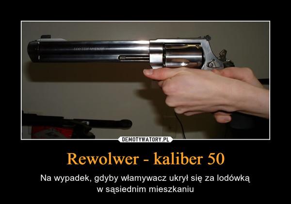 Rewolwer - kaliber 50 – Na wypadek, gdyby włamywacz ukrył się za lodówkąw sąsiednim mieszkaniu