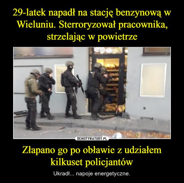 Złapano go po obławie z udziałem kilkuset policjantów – Ukradł... napoje energetyczne.