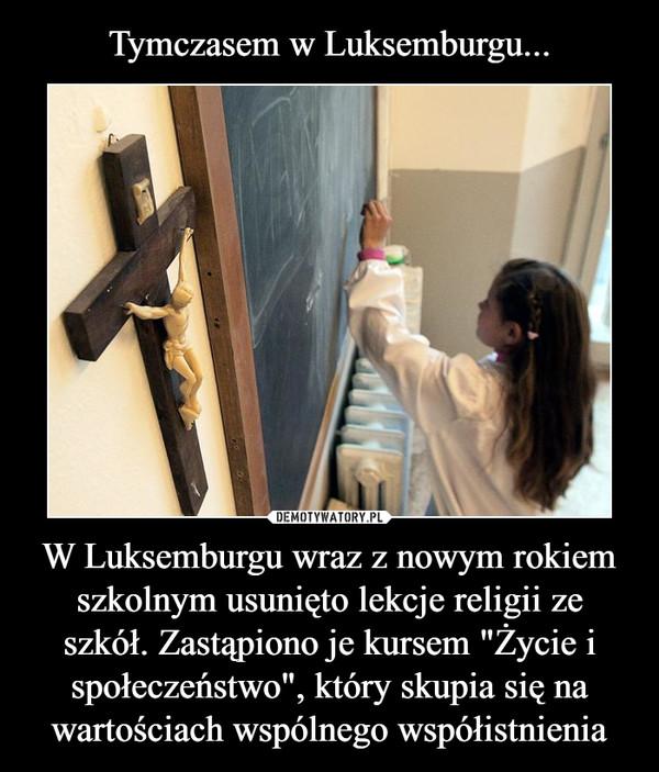"""W Luksemburgu wraz z nowym rokiem szkolnym usunięto lekcje religii ze szkół. Zastąpiono je kursem """"Życie i społeczeństwo"""", który skupia się na wartościach wspólnego współistnienia –"""