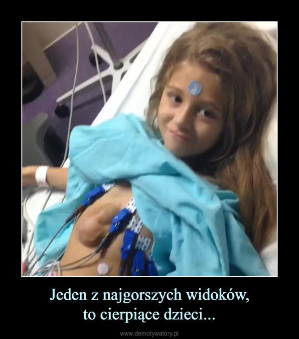 Jeden z najgorszych widoków,to cierpiące dzieci... –