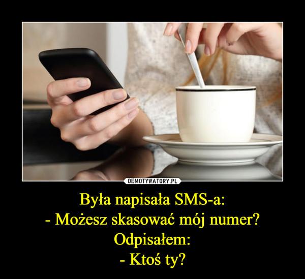 Była napisała SMS-a:- Możesz skasować mój numer?Odpisałem:- Ktoś ty? –