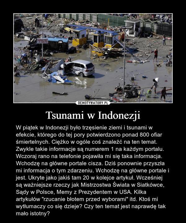 """Tsunami w Indonezji – W piątek w Indonezji było trzęsienie ziemi i tsunami w efekcie, którego do tej pory potwierdzono ponad 800 ofiar śmiertelnych. Ciężko w ogóle coś znaleźć na ten temat. Zwykle takie informacje są numerem 1 na każdym portalu. Wczoraj rano na telefonie pojawiła mi się taka informacja. Wchodzę na główne portale cisza. Dziś ponownie przyszła mi informacja o tym zdarzeniu. Wchodzę na główne portale i jest. Ukryte jako jakiś tam 20 w kolejce artykuł. Wcześniej są ważniejsze rzeczy jak Mistrzostwa Świata w Siatkówce, Sądy w Polsce, Memy z Prezydentem w USA. Kilka artykułów """"rzucanie błotem przed wyborami"""" itd. Ktoś mi wytłumaczy co się dzieje? Czy ten temat jest naprawdę tak mało istotny?"""