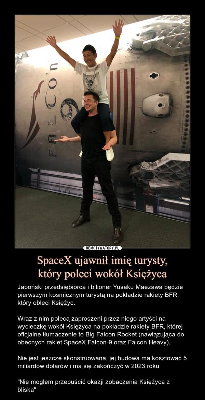 """SpaceX ujawnił imię turysty,który poleci wokół Księżyca – Japoński przedsiębiorca i bilioner Yusaku Maezawa będzie pierwszym kosmicznym turystą na pokładzie rakiety BFR, który obleci Księżyc.Wraz z nim polecą zaproszeni przez niego artyści na wycieczkę wokół Księżyca na pokładzie rakiety BFR, której oficjalne tłumaczenie to Big Falcon Rocket (nawiązująca do obecnych rakiet SpaceX Falcon-9 oraz Falcon Heavy).Nie jest jeszcze skonstruowana, jej budowa ma kosztować 5 miliardów dolarów i ma się zakończyć w 2023 roku""""Nie mogłem przepuścić okazji zobaczenia Księżyca z bliska"""" Jean-Michel Basquiat i zaproszeni przez niego artyści polecą na wycieczkę wokół Księżyca na pokładzie rakiety BFR, której oficjalne tłumaczenie to Big Falcon Rocket (nawiązująca do obecnych rakiet SpaceX Falcon-9 oraz Falcon Heavy). Nie jest jeszcze skonstruowana, jej budowa ma kosztować 5 miliardów dolarów i ma się zakończyć w 2023 roku."""