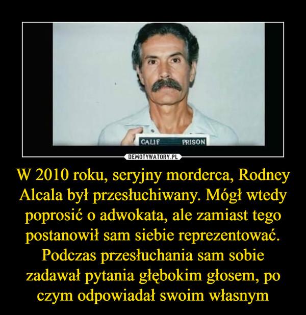 W 2010 roku, seryjny morderca, Rodney Alcala był przesłuchiwany. Mógł wtedy poprosić o adwokata, ale zamiast tego postanowił sam siebie reprezentować. Podczas przesłuchania sam sobie zadawał pytania głębokim głosem, po czym odpowiadał swoim własnym –