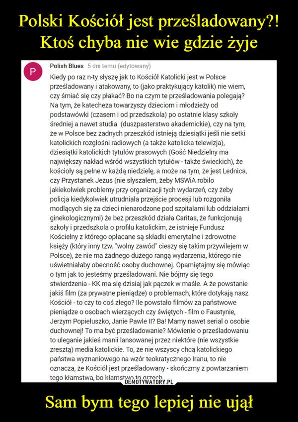 """Sam bym tego lepiej nie ujął –  Kiedy po raz n-ty słyszę jak to Kościół Katolicki jest w Polsce prześladowany i atakowany, to (jako praktykujący katolik) nie wiem, czy śmiać się czy płakać? Bo na czym te prześladowania polegają? Na tym, że katecheza towarzyszy dzieciom i młodzieży od podstawówki (czasem i od przedszkola) po ostatnie klasy szkoły średniej a nawet studia  (duszpasterstwo akademickie), czy na tym, że w Polsce bez żadnych przeszkód istnieją dziesiątki jeśli nie setki katolickich rozgłośni radiowych (a także katolicka telewizja), dziesiątki katolickich tytułów prasowych (Gość Niedzielny ma największy nakład wśród wszystkich tytułów - także świeckich), że kościoły są pełne w każdą niedzielę, a może na tym, że jest Lednica, czy Przystanek Jezus (nie słyszałem, żeby MSWiA robiło jakiekolwiek problemy przy organizacji tych wydarzeń, czy żeby policja kiedykolwiek utrudniała przejście procesji lub rozgoniła modlących się za dzieci nienarodzone pod szpitalami lub oddziałami ginekologicznymi) że bez przeszkód działa Caritas, że funkcjonują szkoły i przedszkola o profilu katolickim, że istnieje Fundusz Kościelny z którego opłacane są składki emerytalne i zdrowotne księży (który inny tzw. """"wolny zawód"""" cieszy się takim przywilejem w Polsce), że nie ma żadnego dużego rangą wydarzenia, którego nie uświetniałaby obecność osoby duchownej. Opamiętajmy się mówiąc o tym jak to jesteśmy prześladowani. Nie bójmy się tego stwierdzenia - KK ma się dzisiaj jak pączek w maśle. A że powstanie jakiś film (za prywatne pieniądze) o problemach, które dotykają nasz Kościół - to czy to coś złego? Ile powstało filmów za państwowe pieniądze o osobach wierzących czy świętych - film o Faustynie, Jerzym Popiełuszko, Janie Pawle II? Ba! Mamy nawet serial o osobie duchownej! To ma być prześladowanie? Mówienie o prześladowaniu to uleganie jakieś manii lansowanej przez niektóre (nie wszystkie zresztą) media katolickie. To, że nie wszyscy chcą katolickiego państwa wyznaniowego na wzór teokraty"""