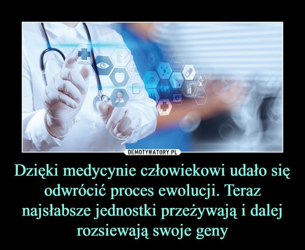 Dzięki medycynie człowiekowi udało się odwrócić proces ewolucji. Teraz najsłabsze jednostki przeżywają i dalej rozsiewają swoje geny –