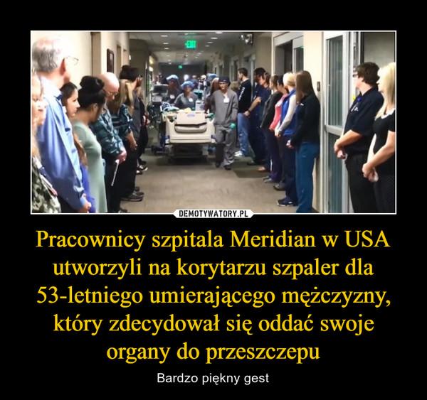 Pracownicy szpitala Meridian w USA utworzyli na korytarzu szpaler dla 53-letniego umierającego mężczyzny, który zdecydował się oddać swoje organy do przeszczepu – Bardzo piękny gest