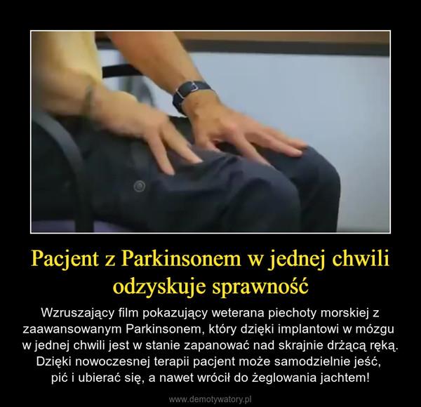 Pacjent z Parkinsonem w jednej chwili odzyskuje sprawność – Wzruszający film pokazujący weterana piechoty morskiej z zaawansowanym Parkinsonem, który dzięki implantowi w mózgu w jednej chwili jest w stanie zapanować nad skrajnie drżącą ręką. Dzięki nowoczesnej terapii pacjent może samodzielnie jeść, pić i ubierać się, a nawet wrócił do żeglowania jachtem!