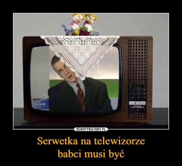 Serwetka na telewizorzebabci musi być –