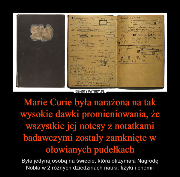 Marie Curie była narażona na tak wysokie dawki promieniowania, że wszystkie jej notesy z notatkami badawczymi zostały zamknięte w ołowianych pudełkach – Była jedyną osobą na świecie, która otrzymała NagrodęNobla w 2 różnych dziedzinach nauki: fizyki i chemii