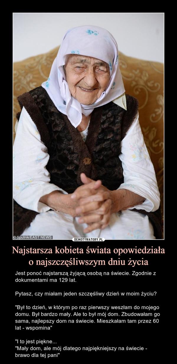 """Najstarsza kobieta świata opowiedziałao najszczęśliwszym dniu życia – Jest ponoć najstarszą żyjącą osobą na świecie. Zgodnie z dokumentami ma 129 lat.Pytasz, czy miałam jeden szczęśliwy dzień w moim życiu?""""Był to dzień, w którym po raz pierwszy weszłam do mojego domu. Był bardzo mały. Ale to był mój dom. Zbudowałam go sama, najlepszy dom na świecie. Mieszkałam tam przez 60 lat - wspomina""""""""I to jest piękne...""""Mały dom, ale mój dlatego najpiękniejszy na świecie - brawo dla tej pani"""""""