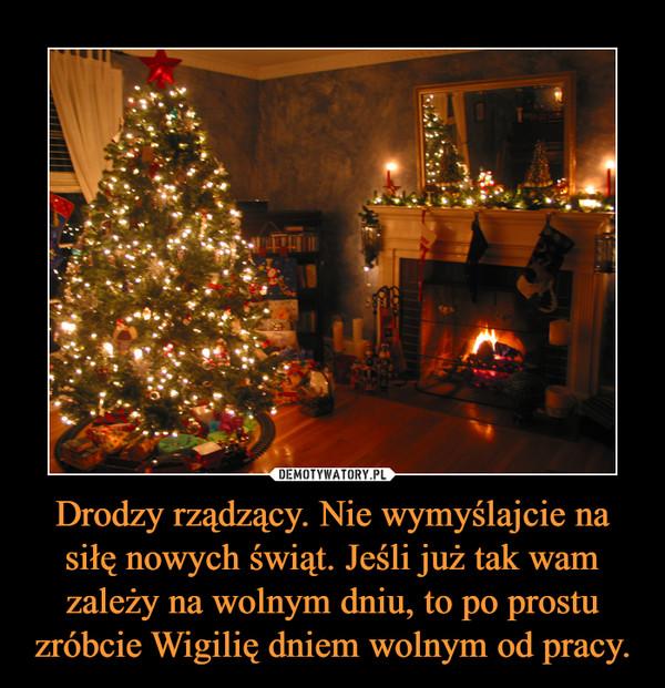 Drodzy rządzący. Nie wymyślajcie na siłę nowych świąt. Jeśli już tak wam zależy na wolnym dniu, to po prostu zróbcie Wigilię dniem wolnym od pracy. –