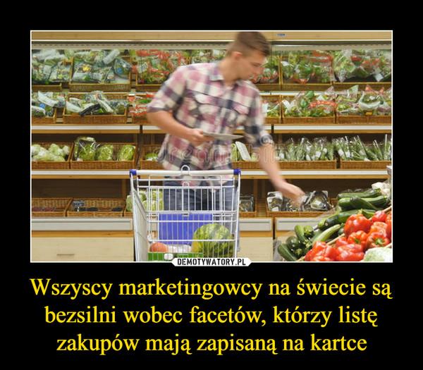 Wszyscy marketingowcy na świecie są bezsilni wobec facetów, którzy listę zakupów mają zapisaną na kartce –