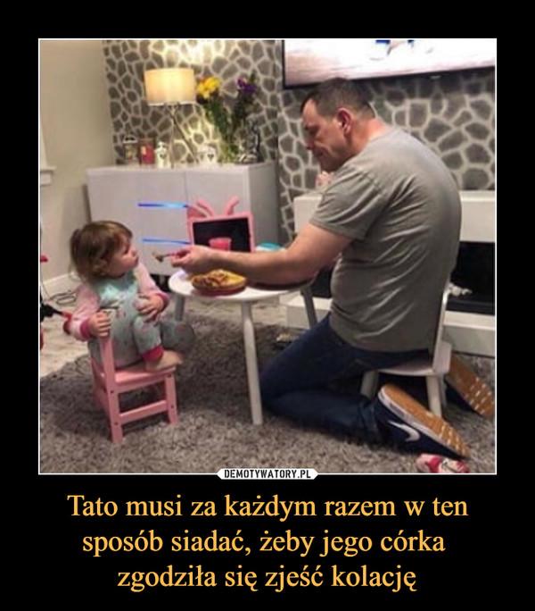 Tato musi za każdym razem w ten sposób siadać, żeby jego córka zgodziła się zjeść kolację –