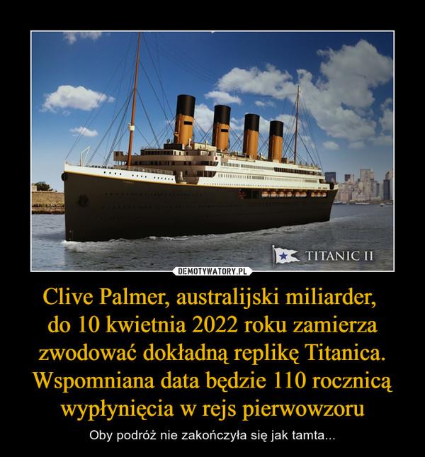 Clive Palmer, australijski miliarder, do 10 kwietnia 2022 roku zamierza zwodować dokładną replikę Titanica. Wspomniana data będzie 110 rocznicą wypłynięcia w rejs pierwowzoru – Oby podróż nie zakończyła się jak tamta...