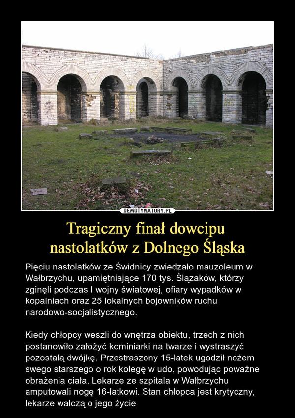 Tragiczny finał dowcipu nastolatków z Dolnego Śląska – Pięciu nastolatków ze Świdnicy zwiedzało mauzoleum w Wałbrzychu, upamiętniające 170 tys. Ślązaków, którzy zginęli podczas I wojny światowej, ofiary wypadków w kopalniach oraz 25 lokalnych bojowników ruchu narodowo-socjalistycznego.Kiedy chłopcy weszli do wnętrza obiektu, trzech z nich postanowiło założyć kominiarki na twarze i wystraszyć pozostałą dwójkę. Przestraszony 15-latek ugodził nożem swego starszego o rok kolegę w udo, powodując poważne obrażenia ciała. Lekarze ze szpitala w Wałbrzychu amputowali nogę 16-latkowi. Stan chłopca jest krytyczny, lekarze walczą o jego życie
