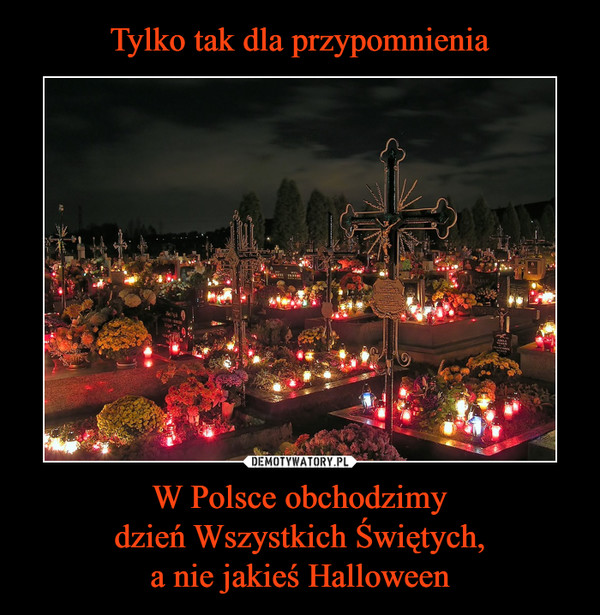 W Polsce obchodzimydzień Wszystkich Świętych,a nie jakieś Halloween –