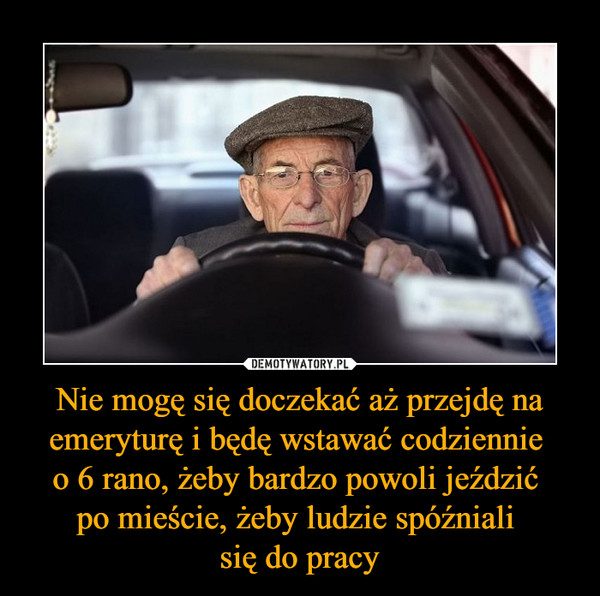 Nie mogę się doczekać aż przejdę na emeryturę i będę wstawać codziennie o 6 rano, żeby bardzo powoli jeździć po mieście, żeby ludzie spóźniali się do pracy –