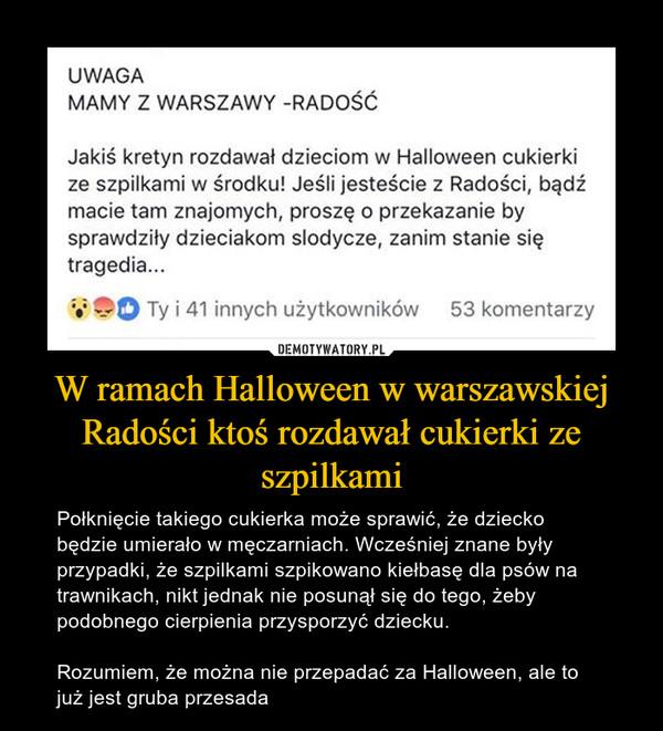 W ramach Halloween w warszawskiej Radości ktoś rozdawał cukierki ze szpilkami – Połknięcie takiego cukierka może sprawić, że dziecko będzie umierało w męczarniach. Wcześniej znane były przypadki, że szpilkami szpikowano kiełbasę dla psów na trawnikach, nikt jednak nie posunął się do tego, żeby podobnego cierpienia przysporzyć dziecku.Rozumiem, że można nie przepadać za Halloween, ale to już jest gruba przesada UWAGA MAMY Z WARSZAWY -RADOŚĆ Jakiś kretyn rozdawał dzieciom w Halloween cukierki ze szpilkami w środku! Jeśli jesteście z Radości, bądź macie tam znajomych, proszę o przekazanie by sprawdziły dzieciakom slodycze, zanim stanie się tragedia...