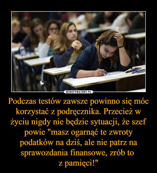 """Podczas testów zawsze powinno się móc korzystać z podręcznika. Przecież w życiu nigdy nie będzie sytuacji, że szef powie """"masz ogarnąć te zwroty podatków na dziś, ale nie patrz na sprawozdania finansowe, zrób to z pamięci!"""" –"""