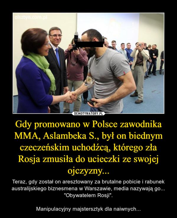 """Gdy promowano w Polsce zawodnika MMA, Aslambeka S., był on biednym czeczeńskim uchodźcą, którego zła Rosja zmusiła do ucieczki ze swojej ojczyzny... – Teraz, gdy został on aresztowany za brutalne pobicie i rabunek australijskiego biznesmena w Warszawie, media nazywają go... """"Obywatelem Rosji"""".Manipulacyjny majstersztyk dla naiwnych..."""