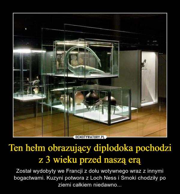 Ten hełm obrazujący diplodoka pochodzi z 3 wieku przed naszą erą – Został wydobyty we Francji z dołu wotywnego wraz z innymi bogactwami. Kuzyni potwora z Loch Ness i Smoki chodziły po ziemi całkiem niedawno...