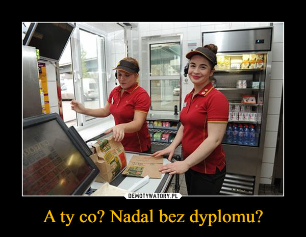 A ty co? Nadal bez dyplomu? –
